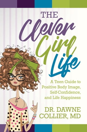 The Clever Girl Life: A Teen Girl's Guide to Positive Body Image, Confidence, & Life Happiness by Dr. Dawne Collier-Dupart