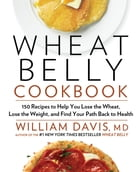 Wheat Belly Cookbook: 150 Recipes to Help You Lose the Wheat, Lose the Weight, and Find Your Path Back to Health by William Davis