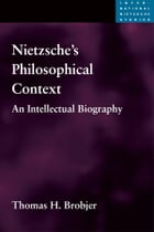 Nietzsche's Philosophical Context: An Intellectual Biography by Thomas H Brobjer