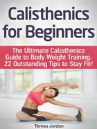 Calisthenics for Beginners: The Ultimate Calisthenics Guide to Body Weight Training. 22 Outstanding Tips to Stay Fit! by Teresa Jordan