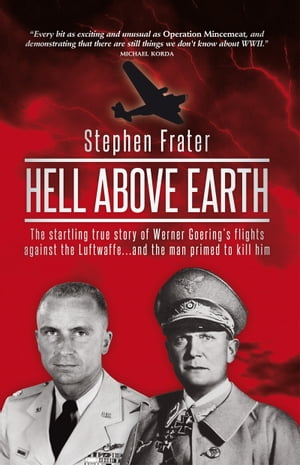 Hell Above Earth The Startling True Story of Werner Goering's Flights Against the Luftwaffe...and the Man Primed to Kill Him