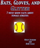 Bats, Gloves, and Glitter: 7 Must-Know Facts about Female Athletes by Kelly Jackson