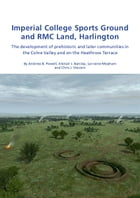 Imperial College Sports Grounds and RMC Land, Harlington: The development of prehistoric and later communities in the Colne Valley and on the Heathrow by Andrew B. Powell