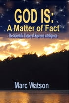 GOD IS: A Matter of Fact: The Scientific Theory of Supreme Intelligence by Marc Watson