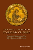 The Festal Works of St. Gregory of Narek: Annotated Translation of the Odes, Litanies, and Encomia