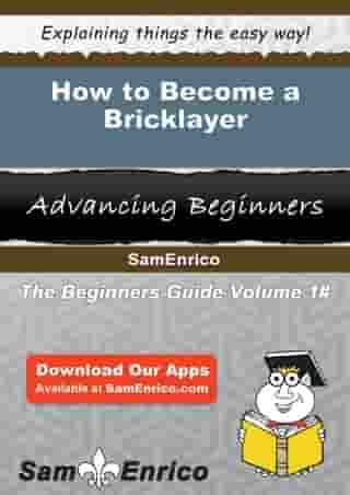 How to Become a Bricklayer: How to Become a Bricklayer by Chelsey Montoya