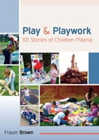Play And Playwork: 101 Stories Of Children Playing by Fraser Brown