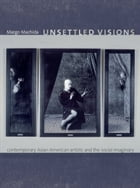 Unsettled Visions: Contemporary Asian American Artists and the Social Imaginary by Margo Machida