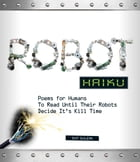Robot Haiku: Poems for Humans to Read Until Their Robots Decide It's Kill Time by Ray Salemi