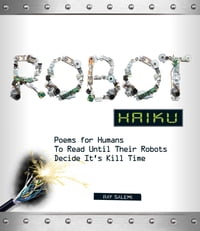 Robot Haiku: Poems for Humans to Read Until Their Robots Decide It's Kill Time
