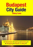 Budapest City Guide: Attractions, Eating, Drinking, Shopping & Places To Stay by Stacy Lees