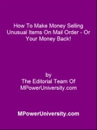 How To Make Money Selling Unusual Items On Mail Order Or Your Money Back! by Editorial Team Of MPowerUniversity.com