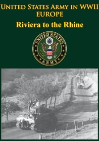United States Army In WWII - Europe - Riviera To The Rhine: [Illustrated Edition]