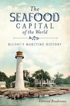 The Seafood Capital of the World: Biloxi's Maritime History by Edmond Boudreaux