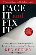Face It and Fix It: A Three-Step Plan to Break Free from Denial and Discover the Life You Deserve by Ken Seeley