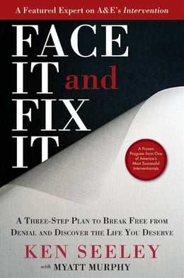 Book Face It and Fix It: A Three-Step Plan to Break Free from Denial and Discover the Life You Deserve by Ken Seeley