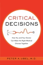 Critical Decisions: How You and Your Doctor Can Make the Right Medical Choices Together by Peter A. Ubel