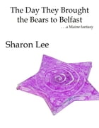 The Day They Brought the Bears to Belfast by Sharon Lee