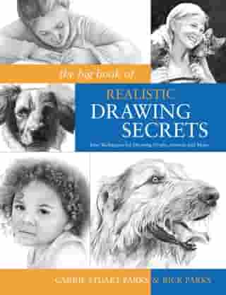 The Big Book of Realistic Drawing Secrets: Easy Techniques for drawing people, animals, flowers and nature by Carrie Stuart Parks