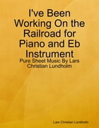 I've Been Working On the Railroad for Piano and Eb Instrument - Pure Sheet Music By Lars Christian Lundholm by Lars Christian Lundholm
