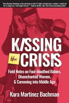 Kissing the Crisis: Field Notes on Foul-Mouthed Babies, Disenchanted Women, and Careening into Middle Age by Kara Martinez Bachman