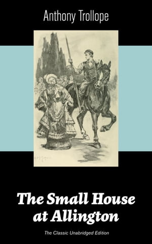 The Small House at Allington (The Classic Unabridged Edition): Romantic Classic from the prolific English novelist, known for The Palliser Novels, The Warden, Barchester Towers, Doctor Thorne, The Last Chronicle of Barset, Can You Forgive Her? and Ph by Anthony  Trollope