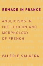 Remade in France: Anglicisms in the Lexicon and Morphology of French by Val?rie Saugera