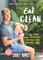 Eat Clean: Feel Great with 100 Recipes For Real Food You Will Love! by Luke Hines