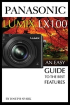 Panasonic Lumix LX100: An Easy Guide to the Best Features by Joseph Spark