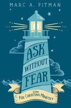 Ask Without Fear for Christian Ministry: Helping you connect donors with causes that have eternal impact by Marc A Pitman