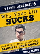 Why Your Life Sucks: 7 Minute Change Series, #6 by Mark L. Messick