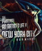 100 Paintings: An Artist's Life in New York City by Rob Mango