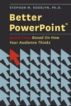 Better PowerPoint (R) : Quick Fixes Based On How Your Audience Thinks by Stephen Kosslyn