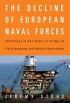 The Decline of European Naval Forces: Challenges to Sea Power in an Age of Fiscal Austerity and Political Uncertainty by Jeremy Stöhs