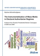 Instrumentalisation of Mass Media in Electoral Authoritarian Regimes: Evidence from Russia's Presidential Election Campaigns of 2000 and 2008 by Nozima Akhrarkhodjaeva