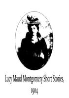 Lucy Maud Montgomery Short Stories, 1904 by Lucy Maud Montgomery