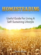 Homesteading: Useful Guide For Living A Self-Sustaining Lifestyle by Emma Moore