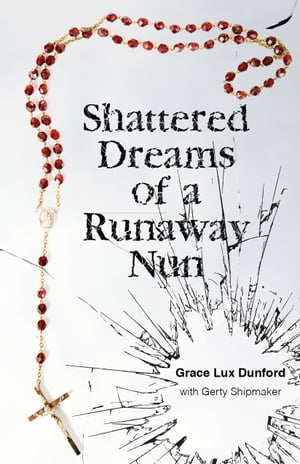 Shattered Dreams of a Runaway Nun by Grace Lux Dunford