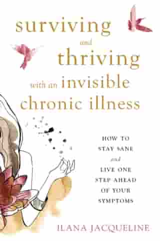 Surviving and Thriving with an Invisible Chronic Illness: How to Stay Sane and Live One Step Ahead of Your Symptoms by Ilana Jacqueline