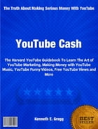 YouTube Cash: The Harvard YouTube Guidebook To Learn The Art of YouTube Marketing, Making Money with YouTube Music by Kenneth Gregg
