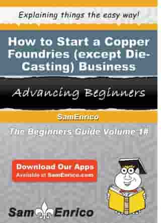 How to Start a Copper Foundries (except Die-Casting) Business: How to Start a Copper Foundries (except Die-Casting) Business by Alton Harmon