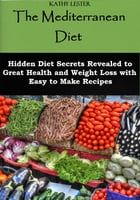 The Mediterranean Diet: Hidden Diet Secrets Revealed to Great Health and Weight Loss with Easy to Make Recipes by Kathy Lester