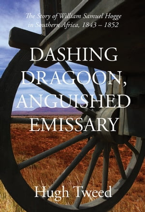 Dashing Dragoon,  Anguished Emissary The story of William Samuel Hogge in southern Africa (1843-1852)