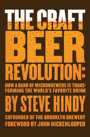 The Craft Beer Revolution How a Band of Microbrewers Is Transforming the World's Favorite Drink