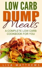 Low Carb Dump Meals: A Complete Low Carb Cookbook For You by Lisa Matthews