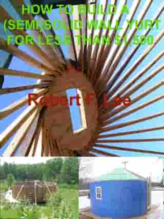 How To Build A (Semi) Solid Yurt For Under $1,500 by Robert Lee