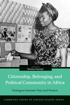 Citizenship, Belonging, and Political Community in Africa: Dialogues between Past and Present by Emma Hunter