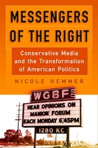 Messengers of the Right: Conservative Media and the Transformation of American Politics by Nicole Hemmer