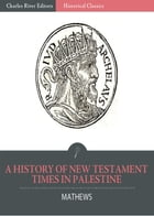 A History of New Testament Times in Palestine, 175 B.C. 70 A.D. by Shailer Mathews
