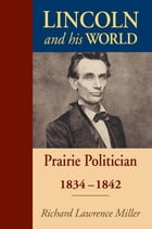 Lincoln and His World: Prairie Politician, 1834-1842 by Richard Lawrence Miller
